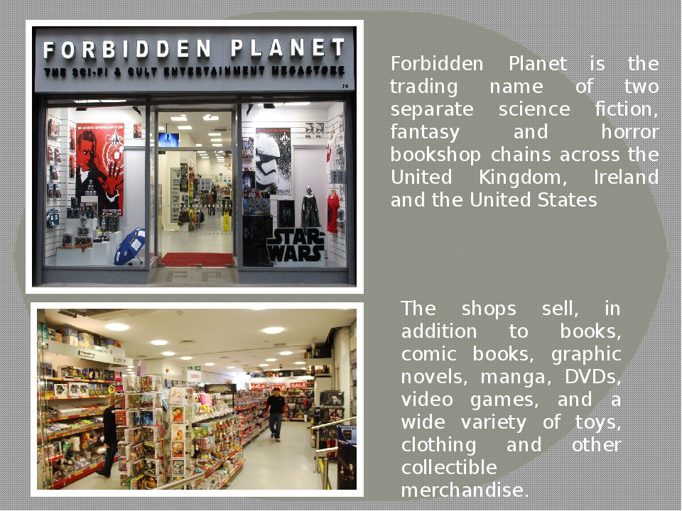 Forbidden Planet is the trading name of two separate science fiction, fantasy and horror bookshop chains across the United Kingdom, Ireland and the...