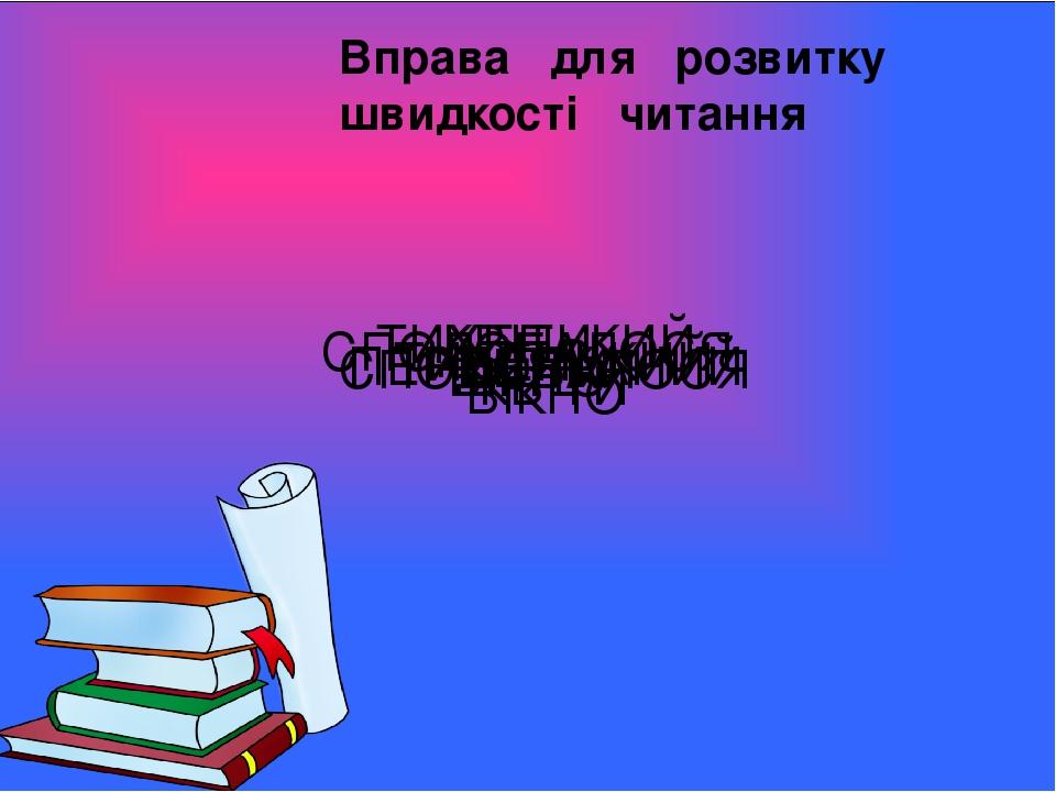 Вправа для розвитку швидкості читання ВІКНО КВІТИ ТИХЕНЬКИЙ СПОДОБАЛОСЯ ВІКНО КВІТИ ТИХЕНЬКИЙ СПОДОБАЛОСЯ ПЕРЕЛЯКАНИЙ КВІТИ