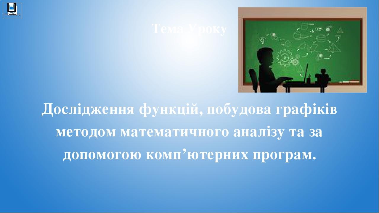 Тема Уроку Дослідження функцій, побудова графіків методом математичного аналізу та за допомогою комп'ютерних програм.