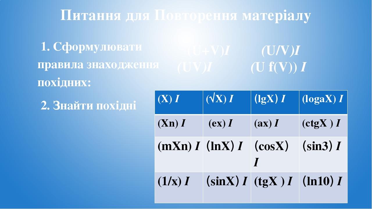 Питання для Повторення матеріалу 1. Сформулювати правила знаходження похідних: 2. Знайти похідні (U+V)I (U/V)I (UV)I (U f(V)) I (X)I (√X)I (lgX)I (...