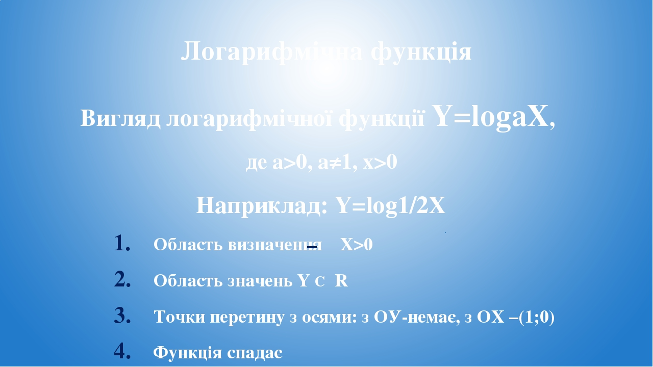 Логарифмічна функція Вигляд логарифмічної функції Y=logaX, де a>0, a≠1, x>0 Наприклад: Y=log1/2X Область визначення X>0 Область значень Y С R Точки...