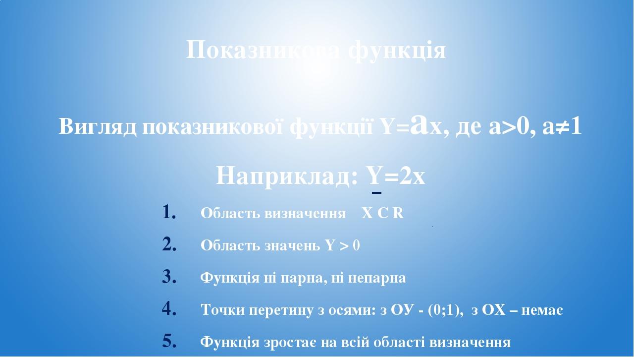 Показникова функція Вигляд показникової функції Y=ax, де a>0, a≠1 Наприклад: Y=2x Область визначення X С R Область значень Y > 0 Функція ні парна, ...