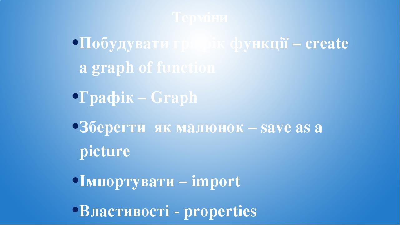 Терміни Побудувати графік функції – create a graph of function Графік – Graph Зберегти як малюнок – save as a picture Імпортувати – import Властиво...