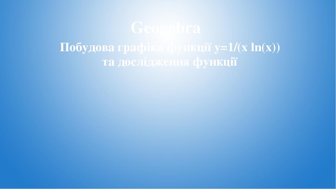Geogebra Побудова графіка функції y=1/(x ln(x)) та дослідження функції