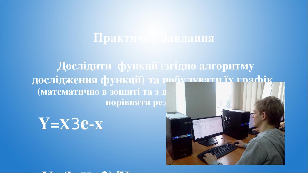 Практичне Завдання Дослідити функції (згідно алгоритму дослідження функції) та побудувати їх графік (математично в зошиті та з допомогою комп'ютера...