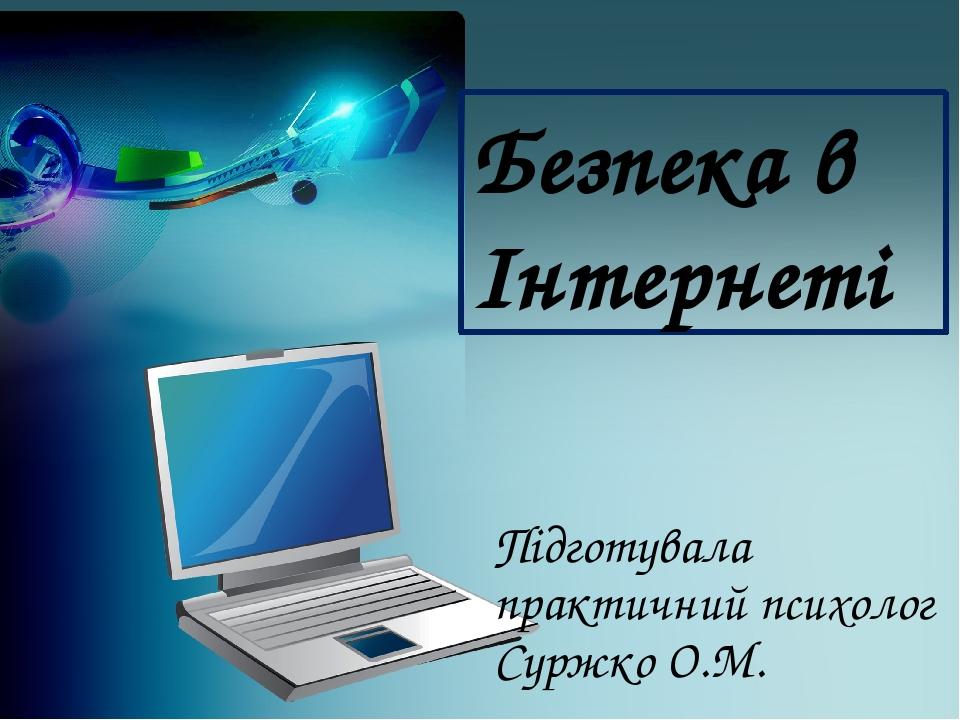 Безпека в Інтернеті Підготувала практичний психолог Суржко О.М.