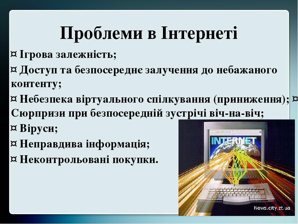 Проблеми в Інтернеті ¤ Ігрова залежність; ¤ Доступ та безпосереднє залучення до небажаного контенту; ¤ Небезпека віртуального спілкування (принижен...