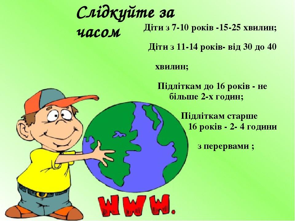 Діти з 7-10 років -15-25 хвилин; Діти з 11-14 років- від 30 до 40 хвилин; Підліткам до 16 років - не більше 2-х годин; Підліткам старше 16 років - ...