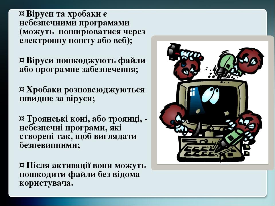 ¤ Віруси та хробаки є небезпечними програмами (можуть поширюватися через електронну пошту або веб); ¤ Віруси пошкоджують файли або програмне забезп...