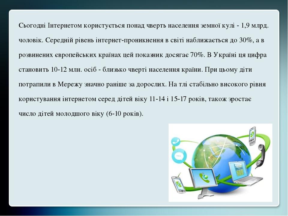 Сьогодні Інтернетом користується понад чверть населення земної кулі - 1,9 млрд. чоловік. Середній рівень інтернет-проникнення в світі наближається ...