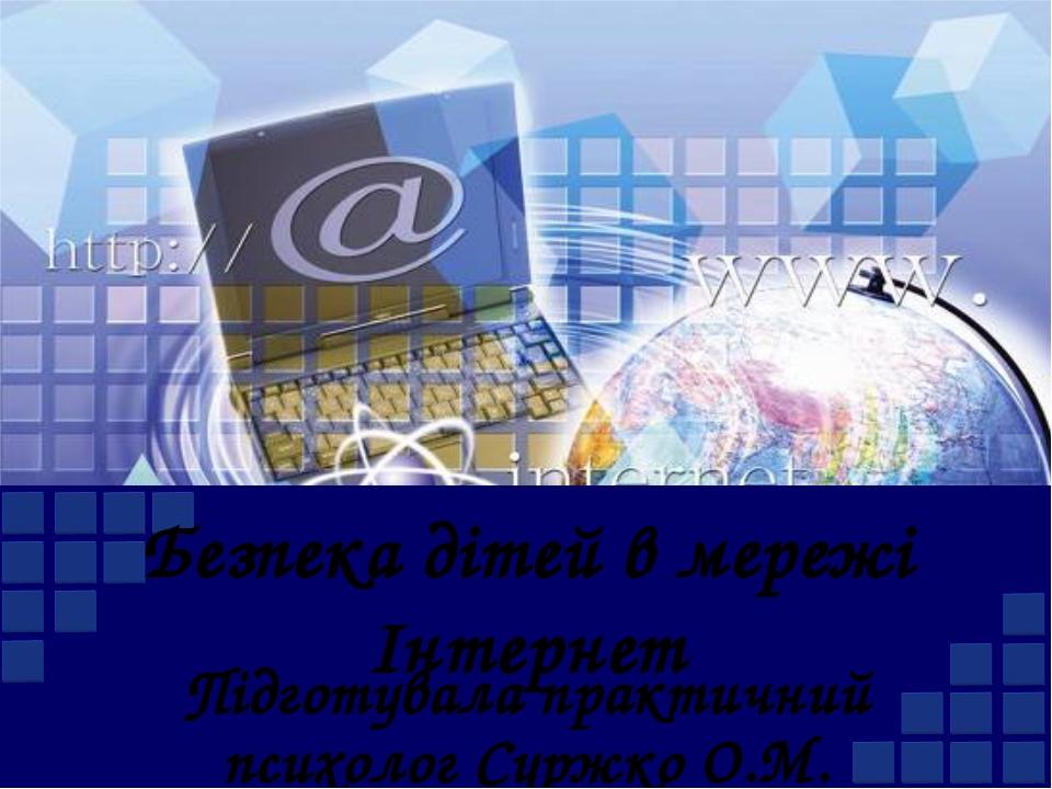Безпека дітей в мережі Інтернет Підготувала практичний психолог Суржко О.М.