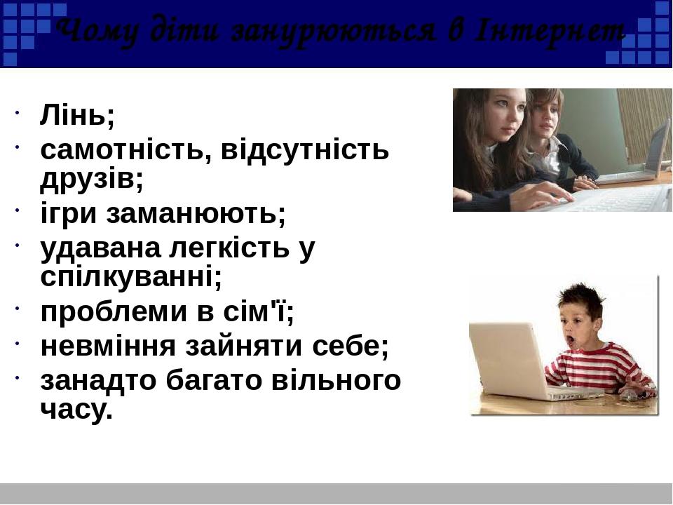 Чому діти занурюються в Інтернет Лінь; самотність, відсутність друзів; ігри заманюють; удавана легкість у спілкуванні; проблеми в сім'ї; невміння з...