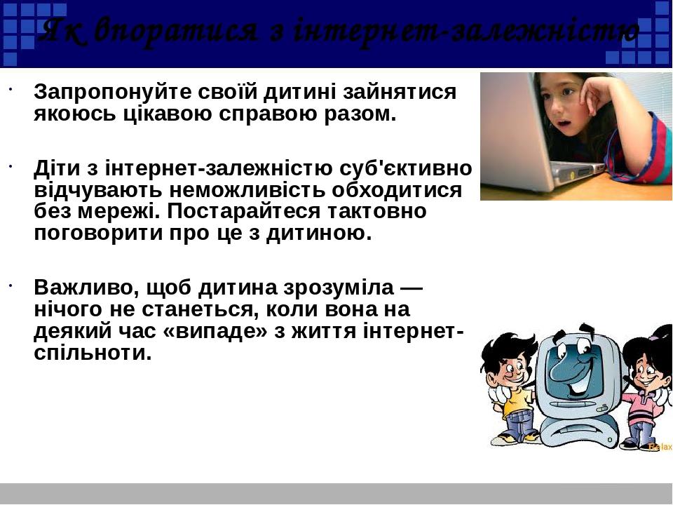 Як впоратися з інтернет-залежністю Запропонуйте своїй дитині зайнятися якоюсь цікавою справою разом. Діти з інтернет-залежністю суб'єктивно відчува...