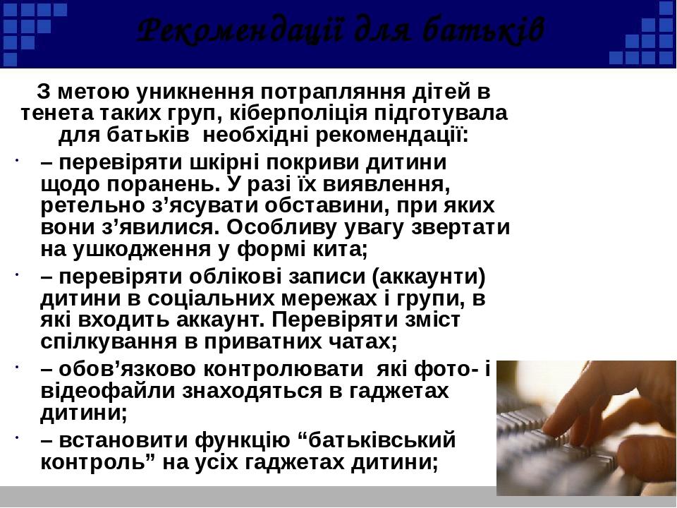 Рекомендації для батьків З метою уникнення потрапляння дітей в тенета таких груп, кіберполіція підготувала для батьків необхідні рекомендації: – пе...