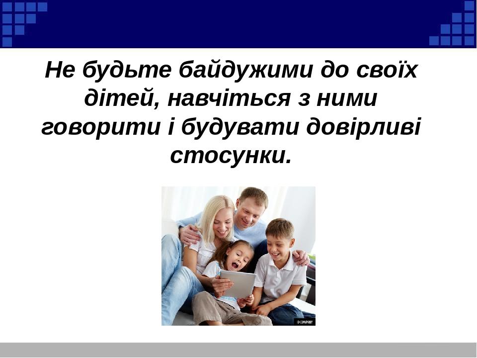 Не будьте байдужими до своїх дітей, навчіться з ними говорити і будувати довірливі стосунки.