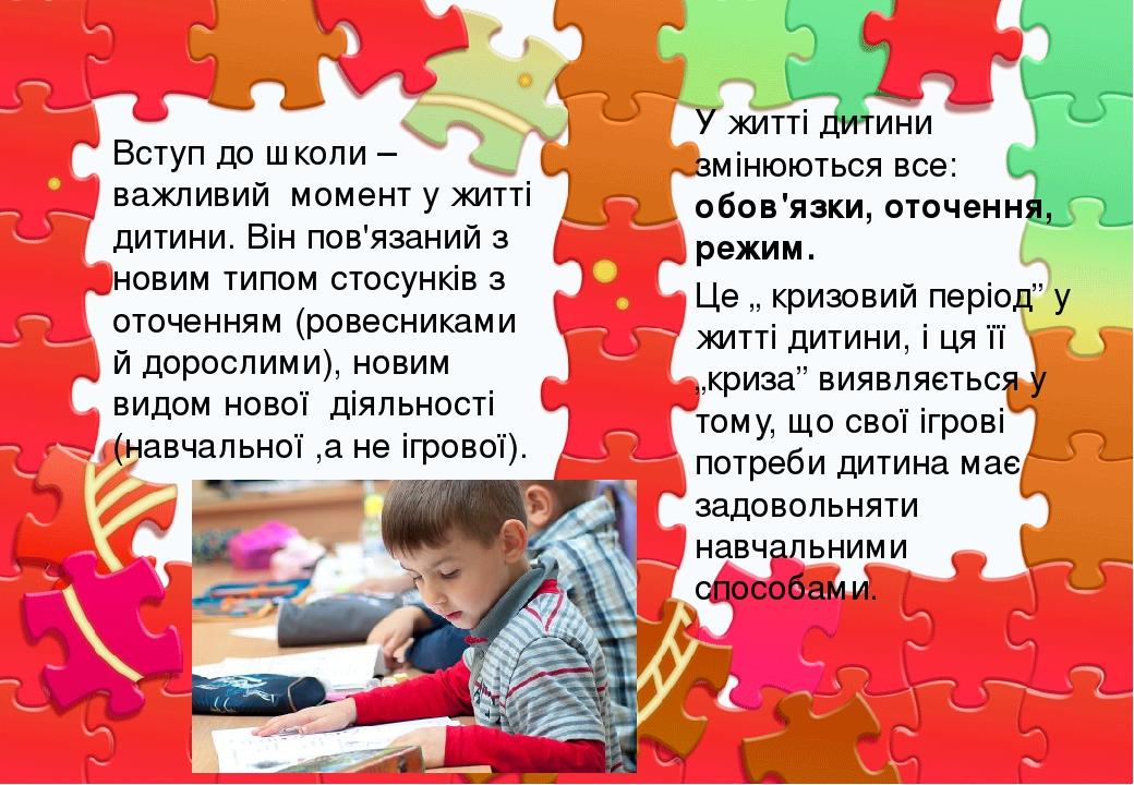 Вступ до школи – важливий момент у житті дитини. Він пов'язаний з новим типом стосунків з оточенням (ровесниками й дорослими), новим видом нової ді...