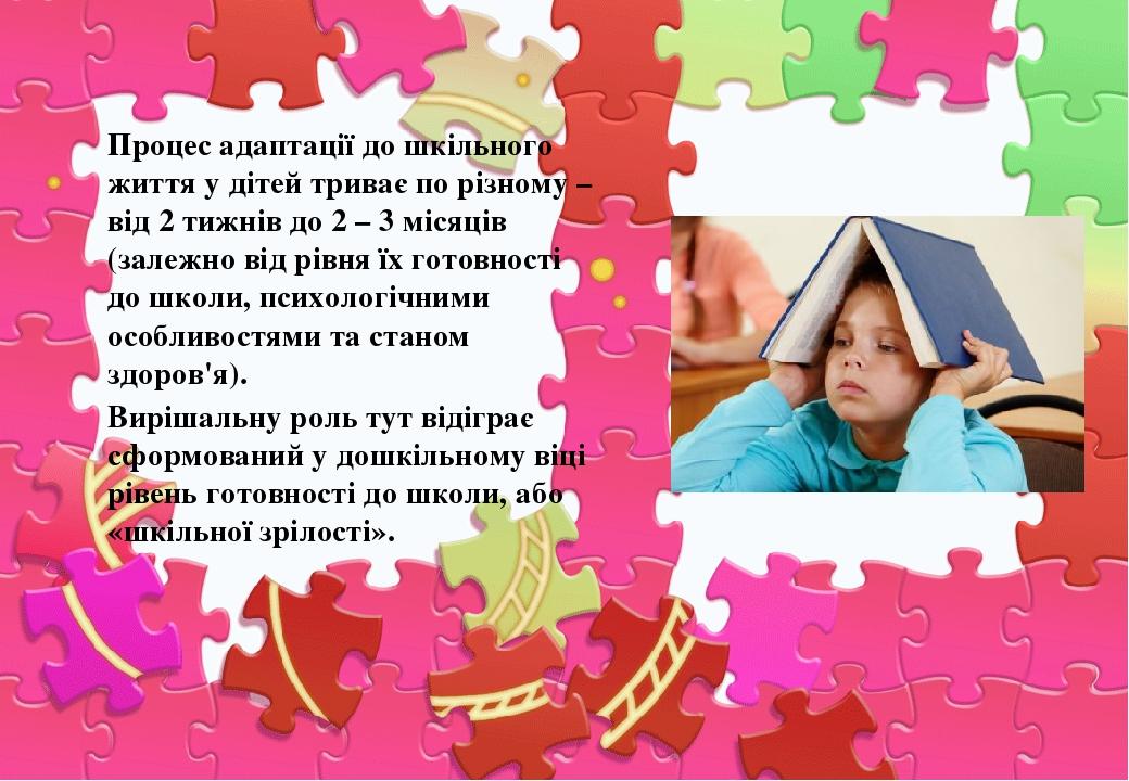 Процес адаптації до шкільного життя у дітей триває по різному – від 2 тижнів до 2 – 3 місяців (залежно від рівня їх готовності до школи, психологіч...