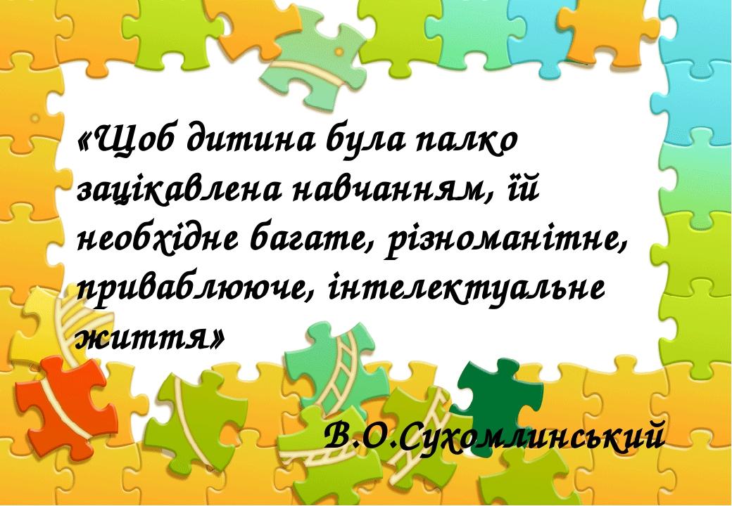 «Щоб дитина була палко зацікавлена навчанням, їй необхідне багате, різноманітне, приваблююче, інтелектуальне життя» В.О.Сухомлинський