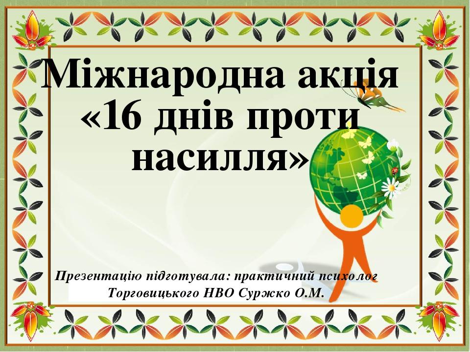 Міжнародна акція «16 днів проти насилля» Презентацію підготувала: практичний психолог Торговицького НВО Суржко О.М.