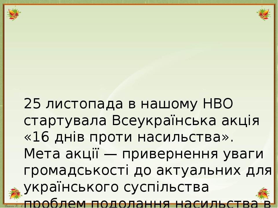 25 листопада в нашому НВО стартувала Всеукраїнська акція «16 днів проти насильства». Мета акції — привернення уваги громадськості до актуальних для...