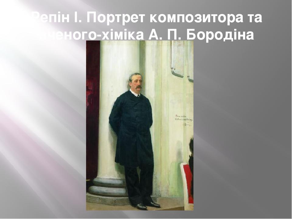 Репін І. Портрет композитора та вченого-хіміка А. П. Бородіна