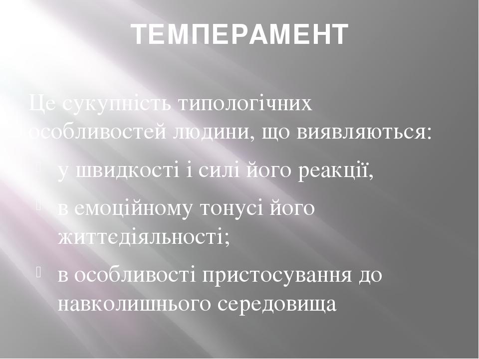 ТЕМПЕРАМЕНТ Це сукупність типологічних особливостей людини, що виявляються: у швидкості і силі його реакції, в емоційному тонусі його життєдіяльнос...
