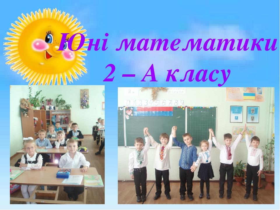 Юні математики 2 – А класу