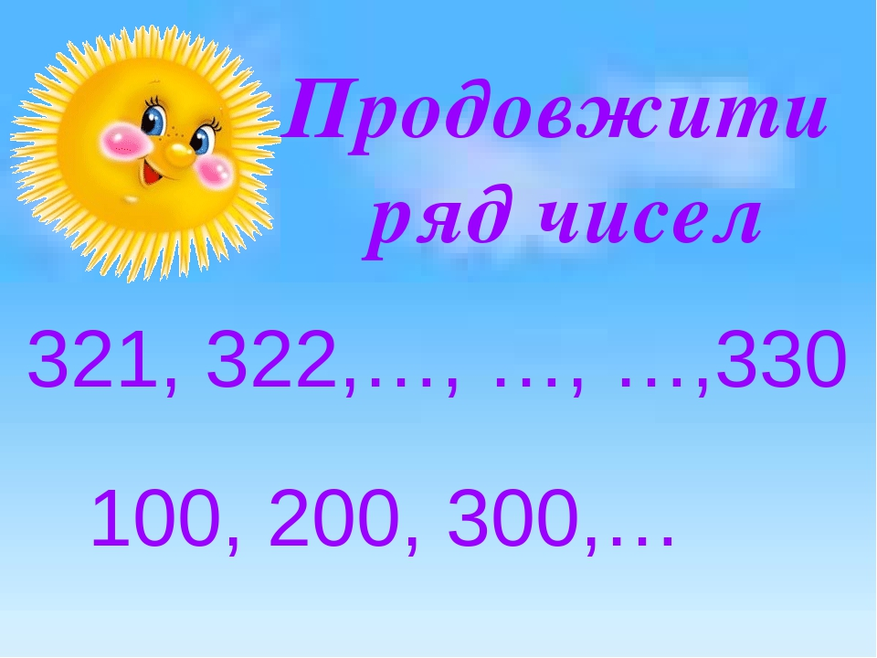 Продовжити ряд чисел 321, 322,…, …, …,330 100, 200, 300,…
