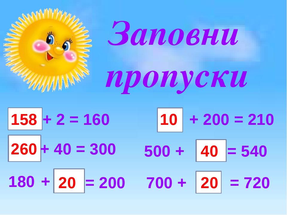 Заповни пропуски 158 + 2 = 160 + 40 = 300 180 + = 200 500 + = 540 + 200 = 210 700 + = 720 260 20 40 10 20