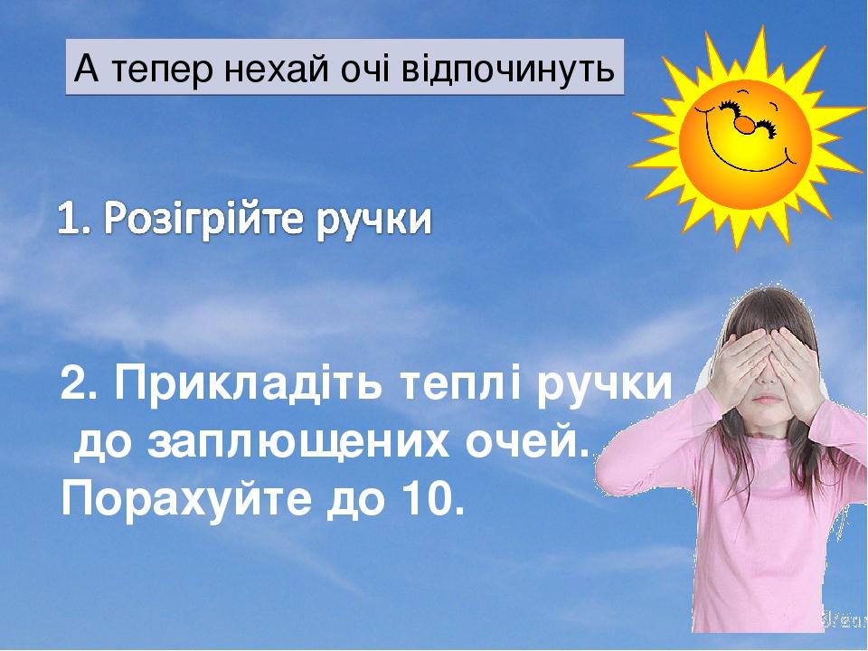 А тепер нехай очі відпочинуть 2. Прикладіть теплі ручки до заплющених очей. Порахуйте до 10.