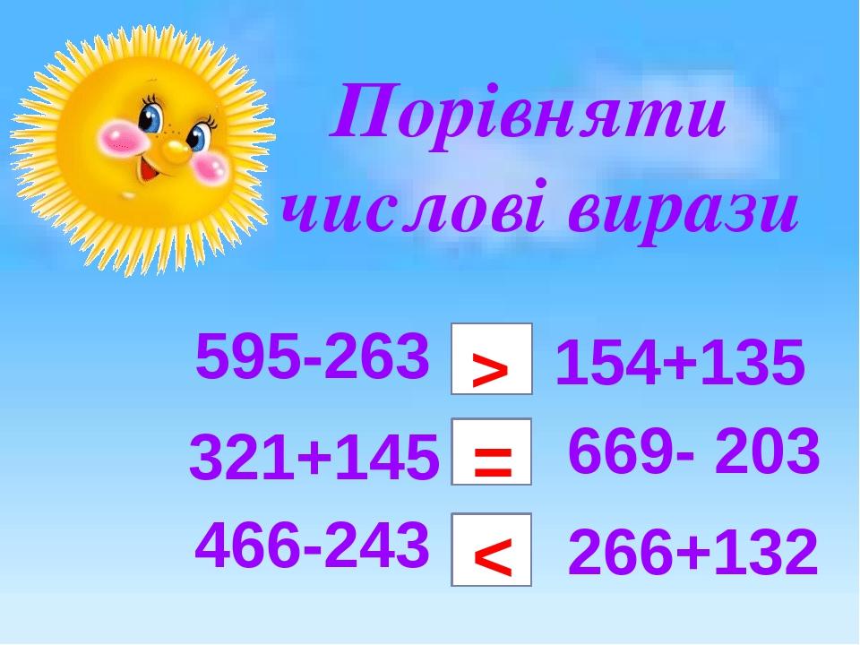 Порівняти числові вирази 595-263 > 154+135 669- 203 266+132 466-243 = < 321+145