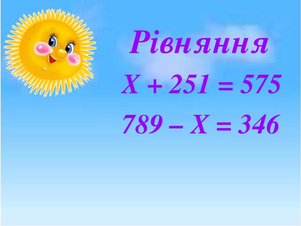 Рівняння Х + 251 = 575 789 – Х = 346