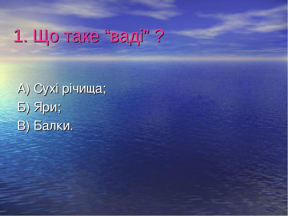 """1. Що таке """"ваді"""" ? А) Сухі річища; Б) Яри; В) Балки."""
