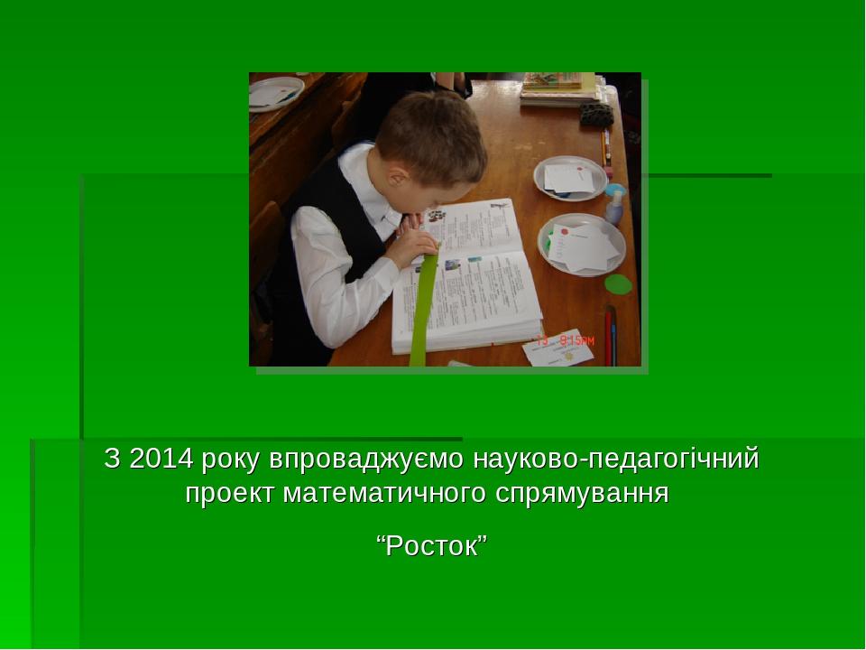 """З 2014 року впроваджуємо науково-педагогічний проект математичного спрямування """"Росток"""""""