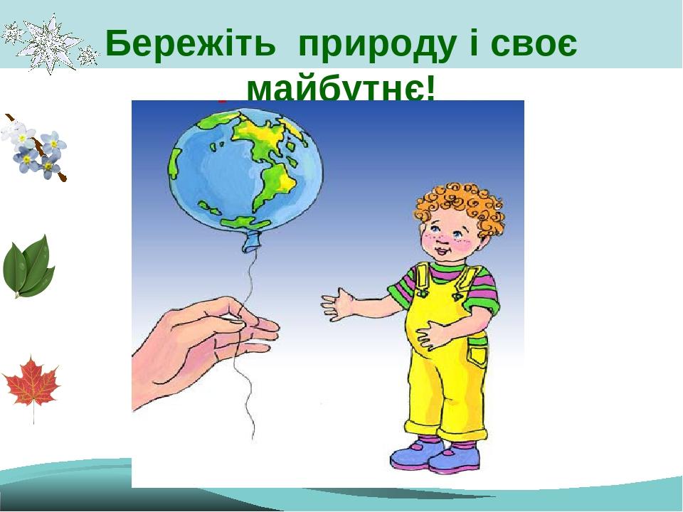 Бережіть природу і своє майбутнє!