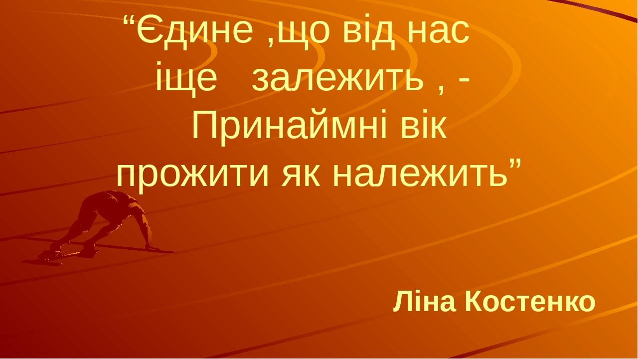 """""""Єдине ,що від нас іще залежить , - Принаймні вік прожити як належить"""" Ліна Костенко"""
