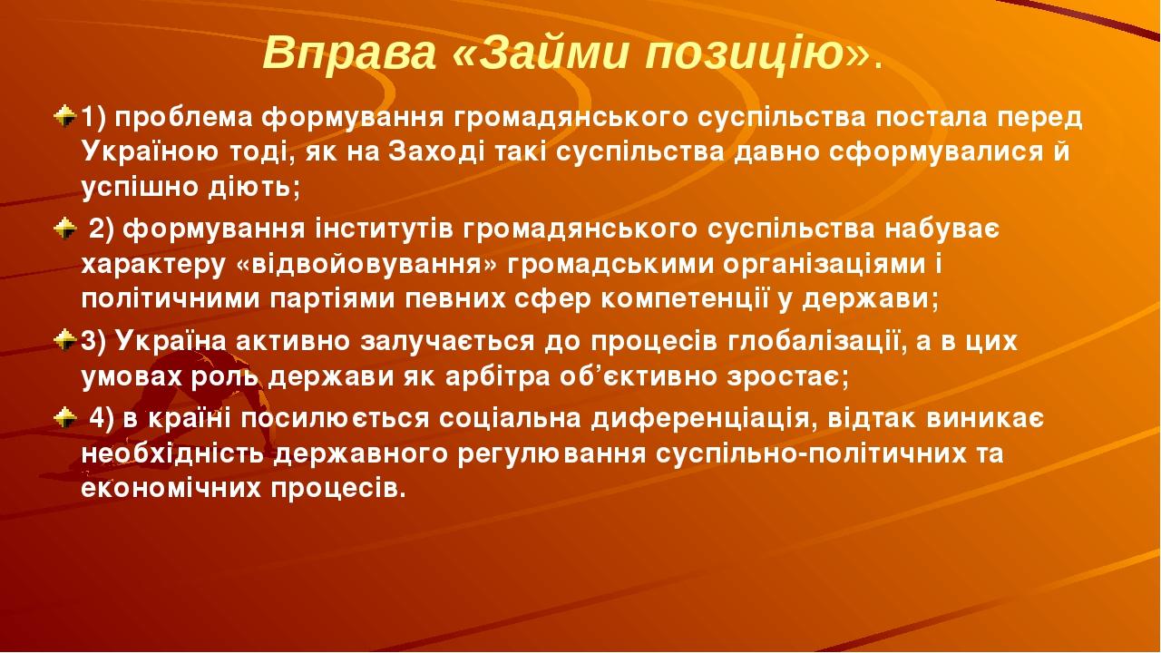 Вправа «Займи позицію». 1) проблема формування громадянського суспільства постала перед Україною тоді, як на Заході такі суспільства давно сформува...