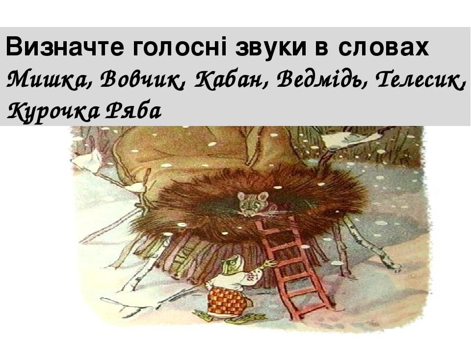 Визначте голосні звуки в словах Мишка, Вовчик, Кабан, Ведмідь, Телесик, Курочка Ряба