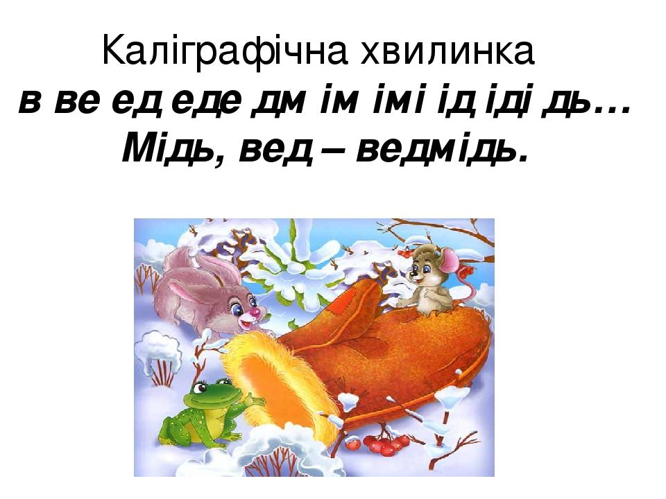 Каліграфічна хвилинка в ве ед еде дм ім імі ід іді дь… Мідь, вед – ведмідь.