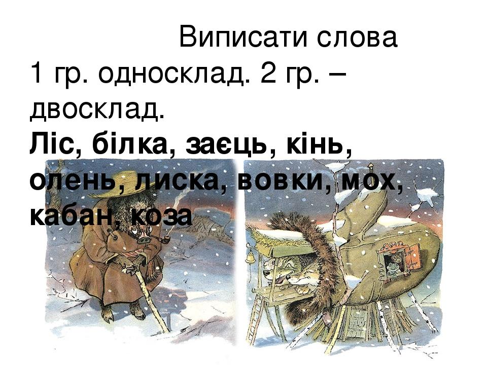 Виписати слова 1 гр. односклад. 2 гр. – двосклад. Ліс, білка, заєць, кінь, олень, лиска, вовки, мох, кабан, коза