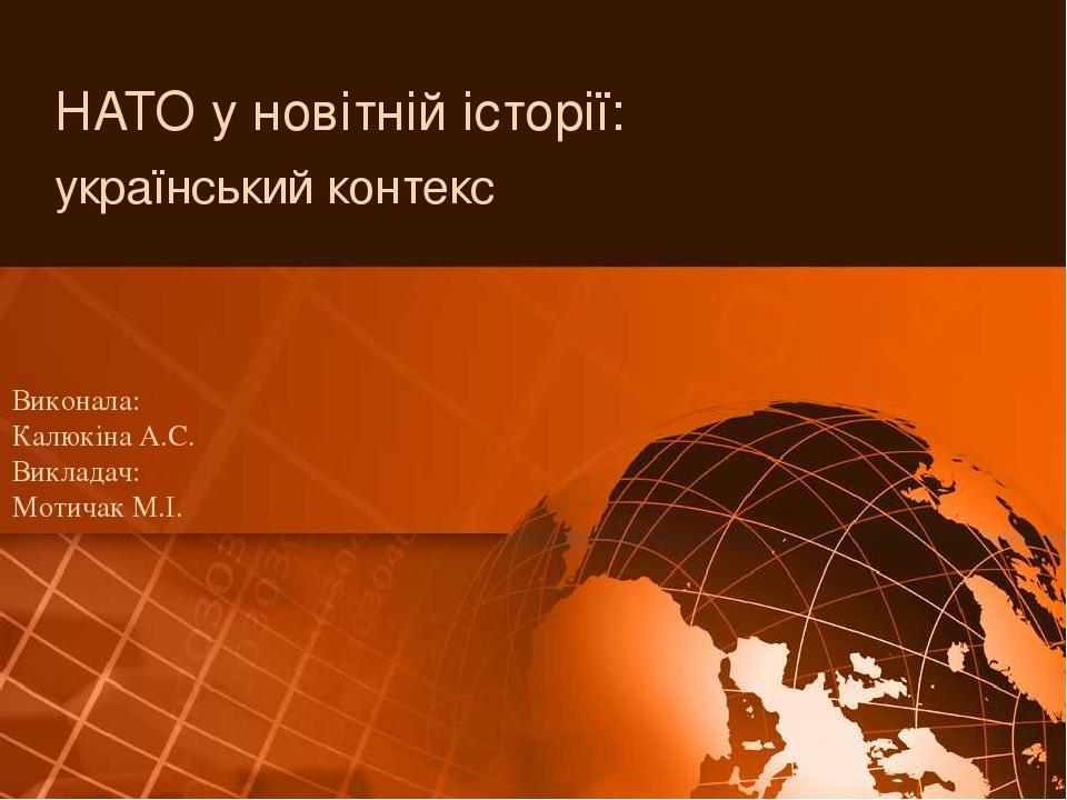 НАТО у новітній історії: український контекс Виконала: Калюкіна А.С. Викладач: Мотичак М.І.