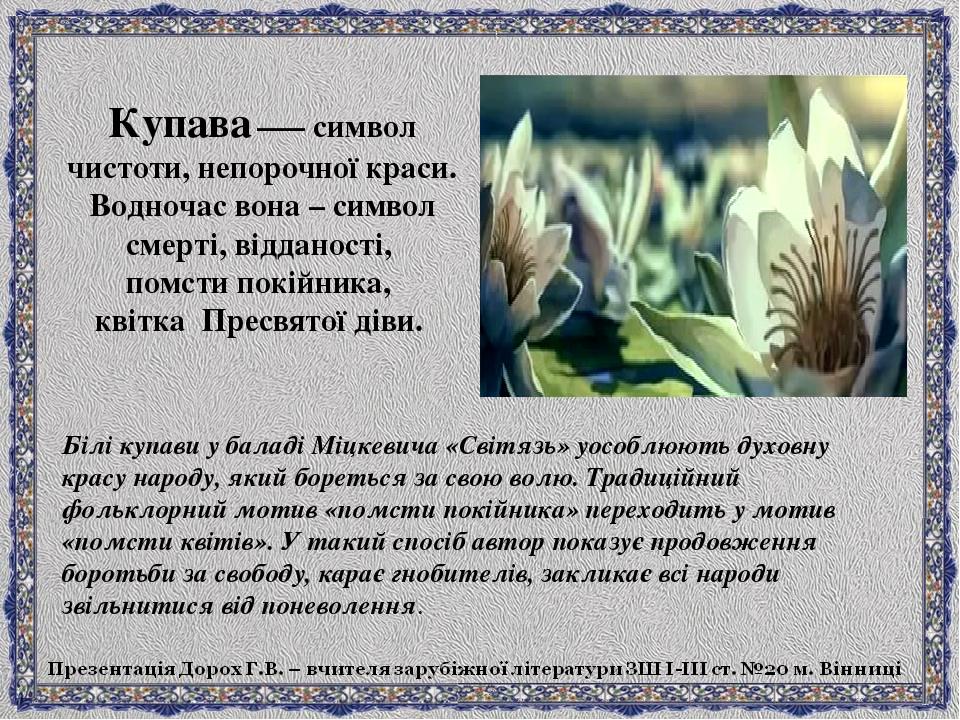 Купава —– символ чистоти, непорочної краси. Водночас вона – символ смерті, відданості, помсти покійника, квітка Пресвятої діви. Білі купави у балад...