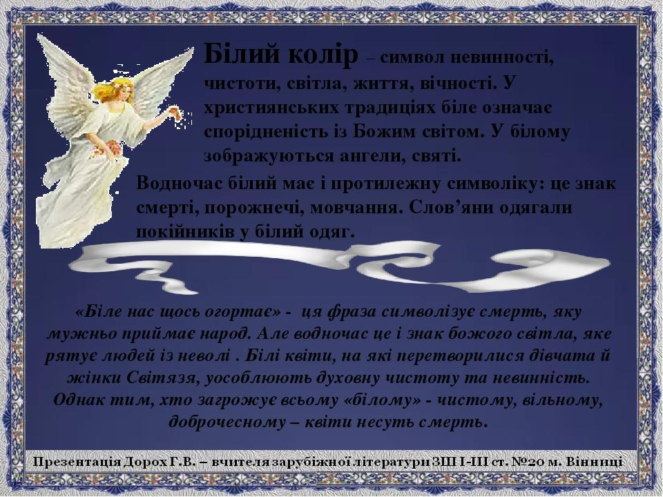 Білий колір – символ невинності, чистоти, світла, життя, вічності. У християнських традиціях біле означає спорідненість із Божим світом. У білому з...