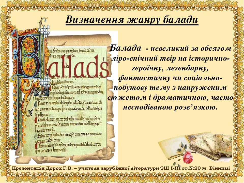 Визначення жанру балади Балада - невеликий за обсягом ліро-епічний твір на історично-героїчну, легендарну, фантастичну чи соціально-побутову тему з...