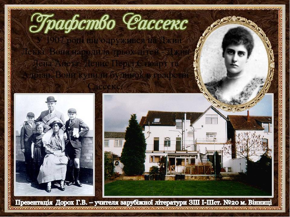 У 1907 році він одружився на Джин Леккі. Вона народила трьох дітей - Джин Лена Анетт, Денис Персі Стюарт та Адріан. Вони купили будинок в графстві ...