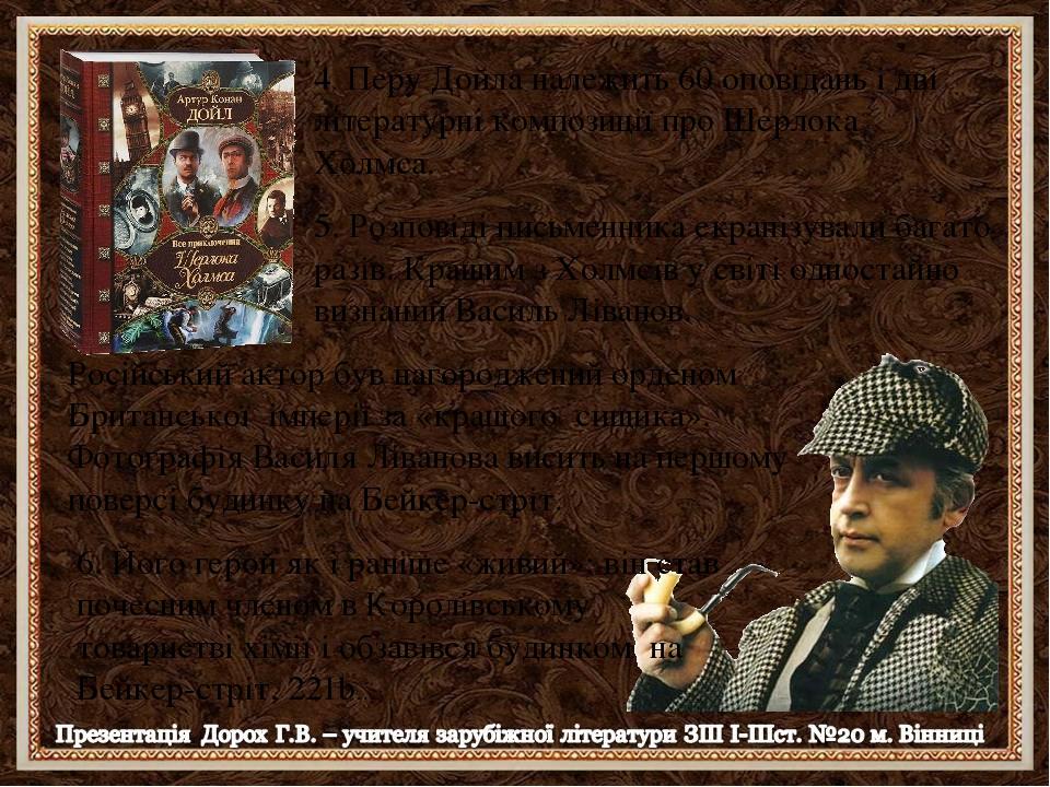 4. Перу Дойла належить 60 оповідань і дві літературні композиції про Шерлока Холмса. 5. Розповіді письменника екранізували багато разів. Кращим з Х...