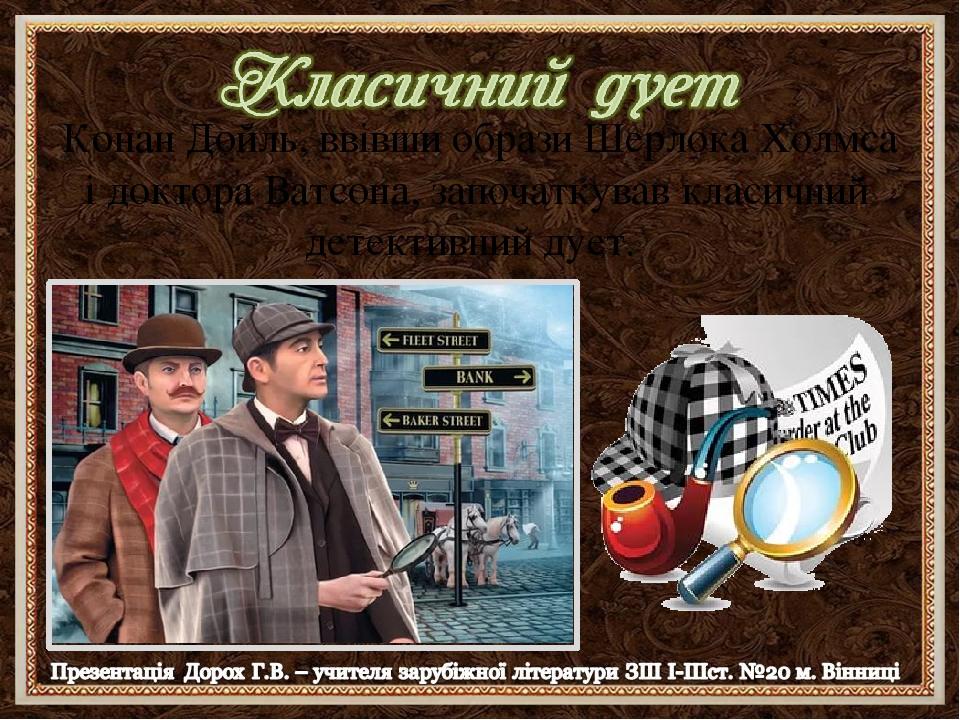 Конан Дойль, ввівши образи Шерлока Холмса і доктора Ватсона, започаткував класичний детективний дует.