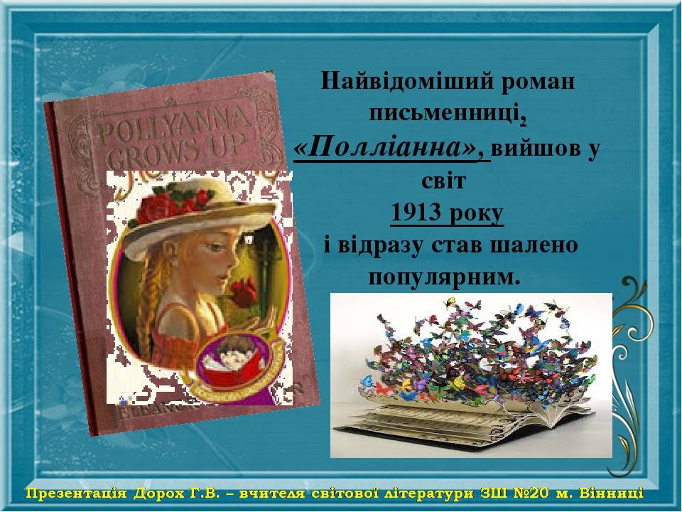Найвідоміший роман письменниці, «Полліанна», вийшов у світ 1913 року і відразу став шалено популярним.