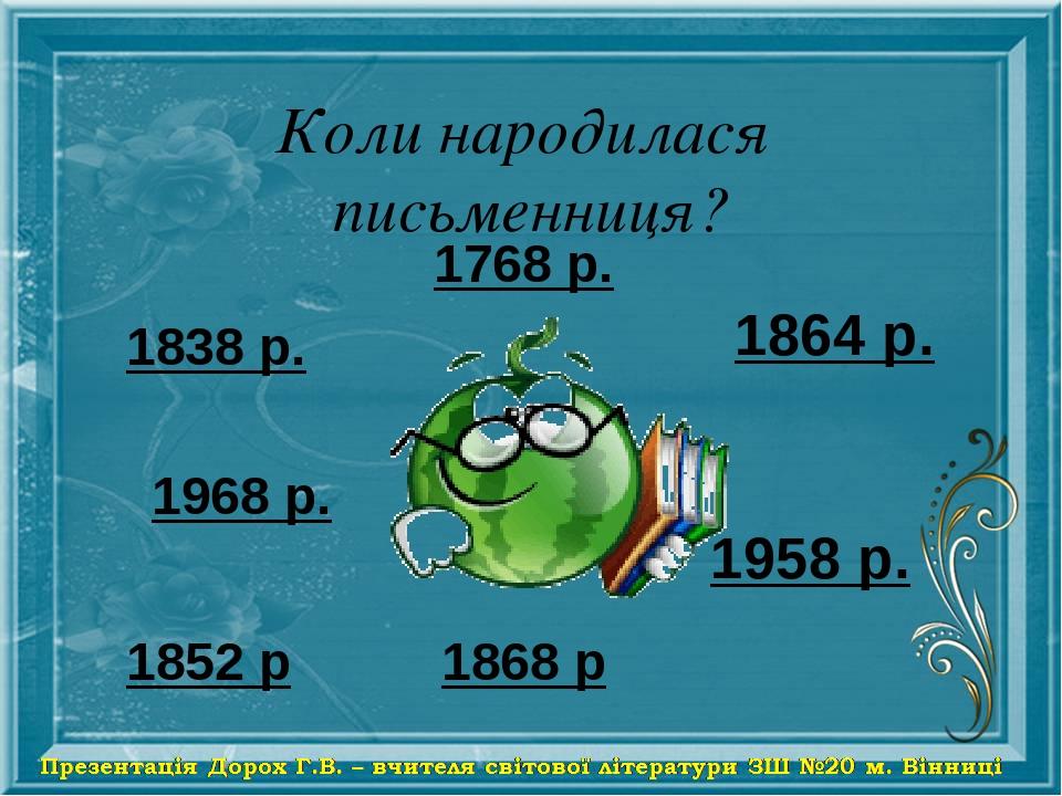 Коли народилася письменниця? 1768 р. 1838 р. 1968 р. 1958 р. 1868 р 1864 р. 1852 р
