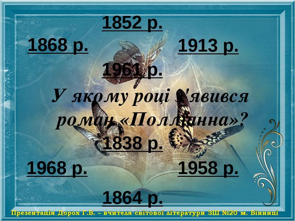 1868 р. 1913 р. 1968 р. 1958 р. 1838 р. 1961 р. 1864 р. 1852 р. У якому році з'явився роман «Полліанна»?